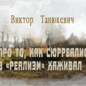 Виктор Танюкевич - Про то, как сюрреалист в «реализм» хаживал